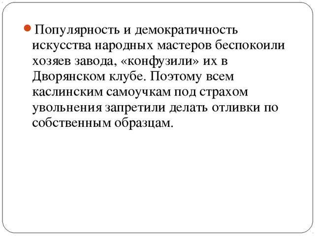Популярность и демократичность искусства народных мастеров беспокоили хозяев...