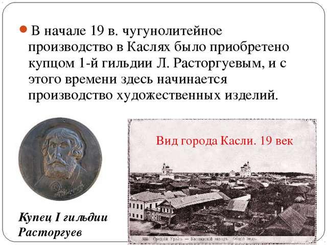 В начале 19 в. чугунолитейное производство в Каслях было приобретено купцом 1...