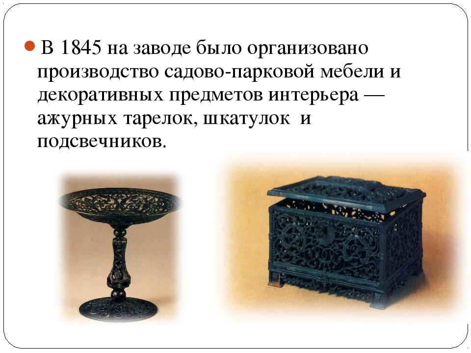 В 1845 на заводе было организовано производство садово-парковой мебели и деко...