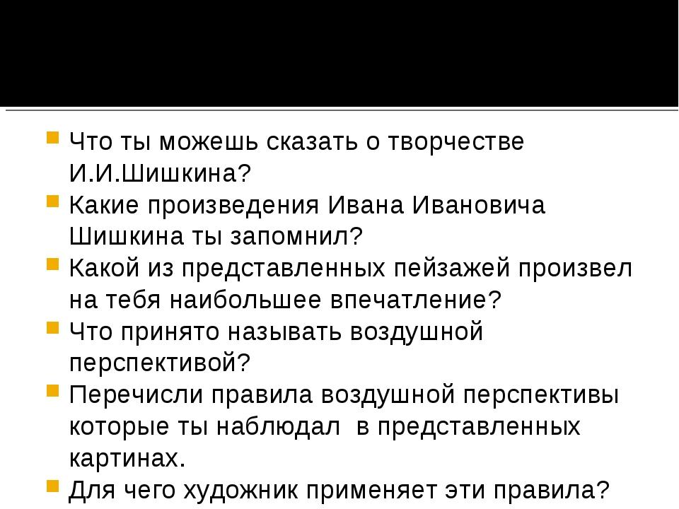 Что ты можешь сказать о творчестве И.И.Шишкина? Какие произведения Ивана Иван...