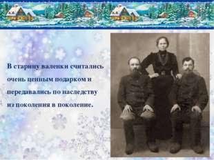 В старину валенки считались очень ценным подарком и передавались по наследств
