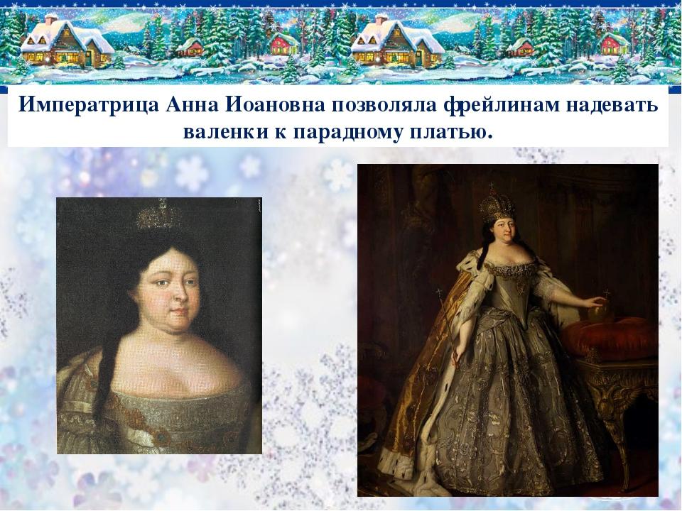 Императрица Анна Иоановна позволяла фрейлинам надевать валенки к парадному пл...