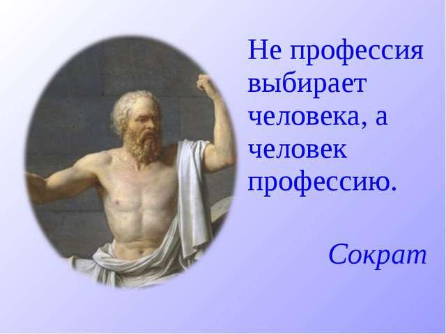Не профессия выбирает человека, а человек профессию. Сократ