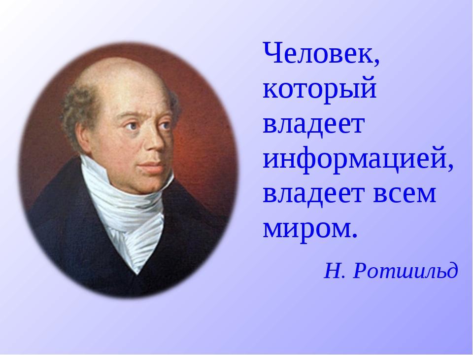 Человек, который владеет информацией, владеет всем миром.  Н. Ротшильд