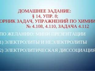 ДОМАШНЕЕ ЗАДАНИЕ: § 14, УПР. 8; СБОРНИК ЗАДАЧ, УПРАЖНЕНИЙ ПО ХИМИИ № 4.108, 4