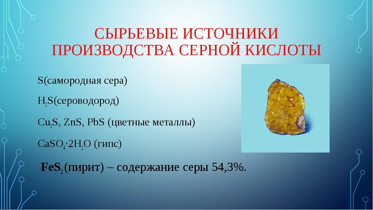 СЫРЬЕВЫЕ ИСТОЧНИКИ ПРОИЗВОДСТВА СЕРНОЙ КИСЛОТЫ S(самородная сера) H2S(серовод...
