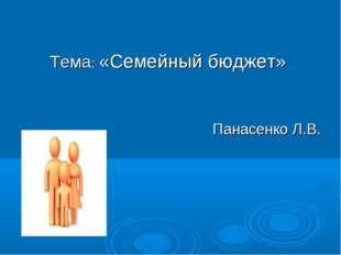 Тема: «Семейный бюджет» Панасенко Л.В.