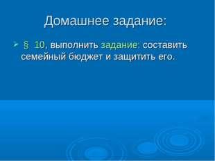 Домашнее задание: § 10, выполнить задание: составить семейный бюджет и защити