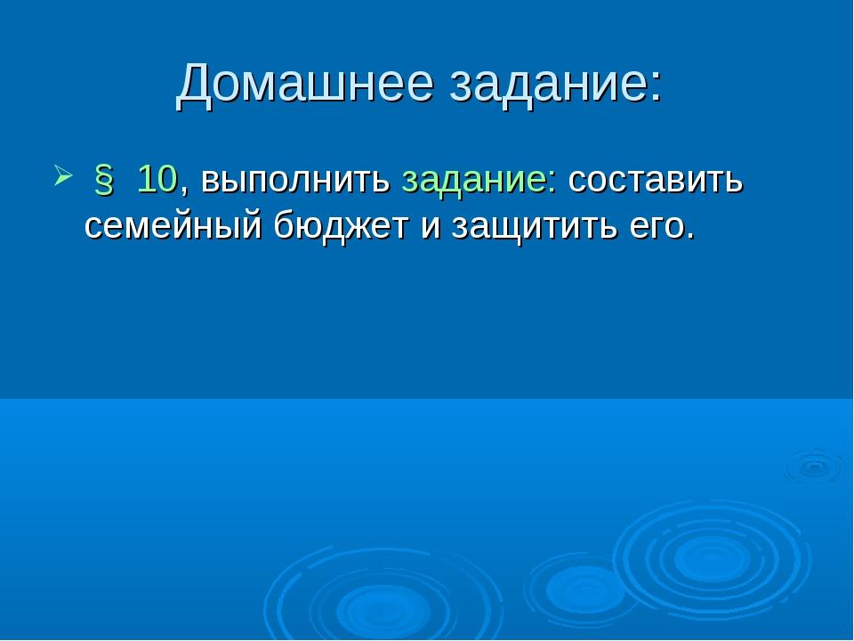 Домашнее задание: § 10, выполнить задание: составить семейный бюджет и защити...