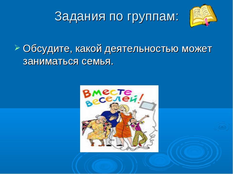 Задания по группам: Обсудите, какой деятельностью может заниматься семья.