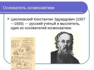 Основатель космонавтики Циолковский Константин Эдуардович (1857—1935) — русс