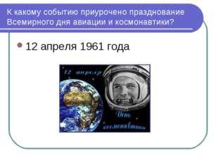 К какому событию приурочено празднование Всемирного дня авиации и космонавтик