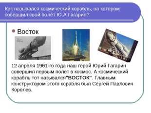 Как назывался космический корабль, на котором совершил свой полёт Ю.А.Гагарин