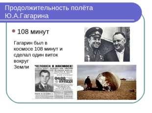 Продолжительность полёта Ю.А.Гагарина 108 минут Гагарин был в космосе 108 мин