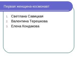 Первая женщина-космонавт Светлана Савицкая Валентина Терешкова Елена Кондакова