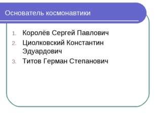 Основатель космонавтики Королёв Сергей Павлович Циолковский Константин Эдуар
