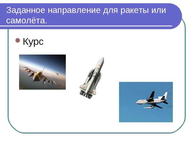Заданное направление для ракеты или самолёта. Курс