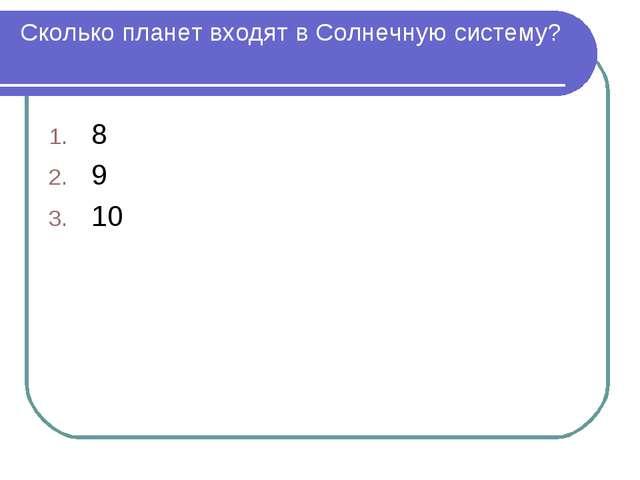 Сколько планет входят в Солнечную систему? 8 9 10