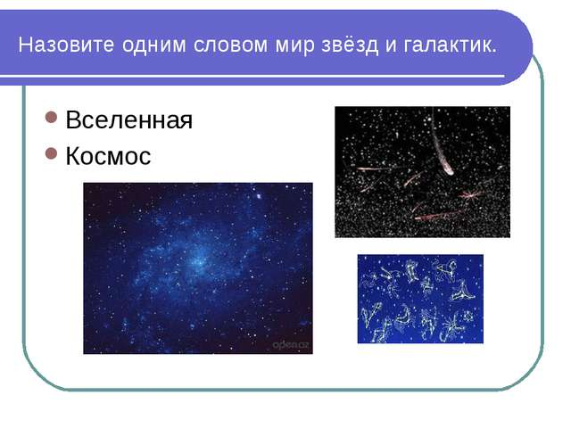 Назовите одним словом мир звёзд и галактик. Вселенная Космос