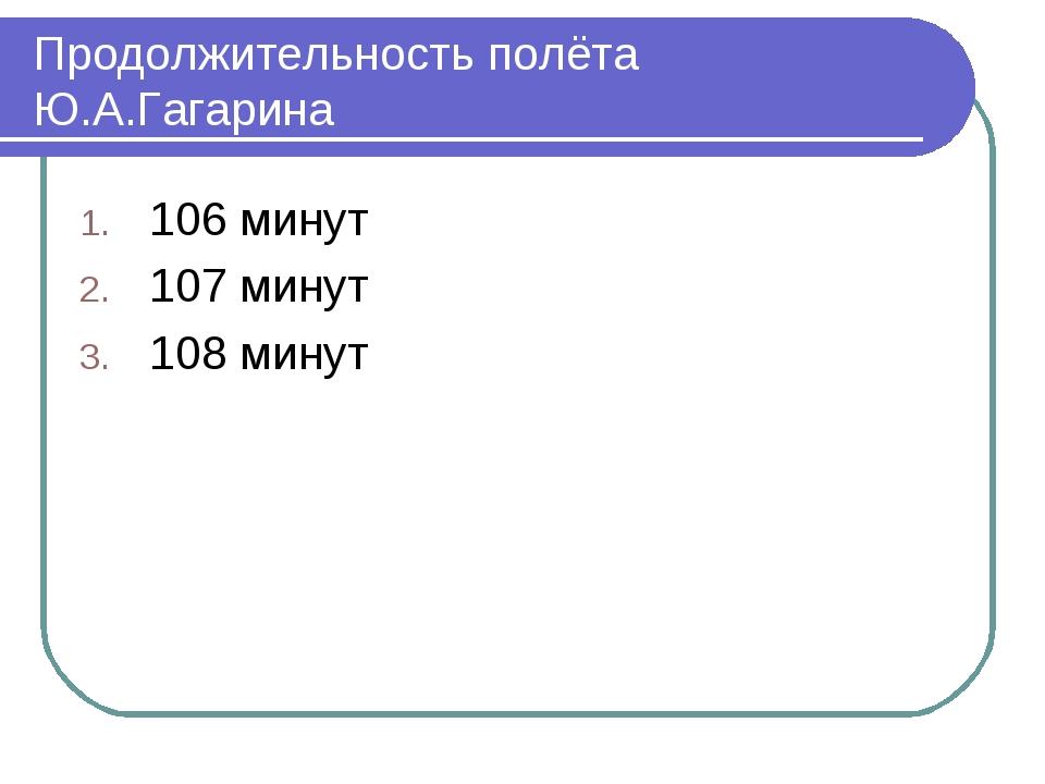 Продолжительность полёта Ю.А.Гагарина 106 минут 107 минут 108 минут