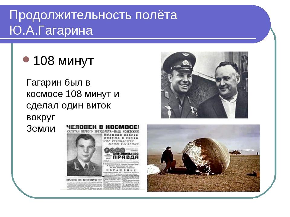 Продолжительность полёта Ю.А.Гагарина 108 минут Гагарин был в космосе 108 мин...