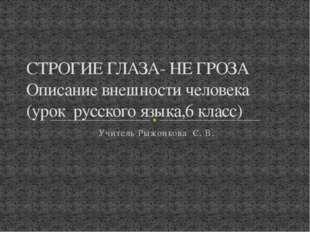 Учитель Рыжонкова С. В. СТРОГИЕ ГЛАЗА- НЕ ГРОЗА Описание внешности человека (