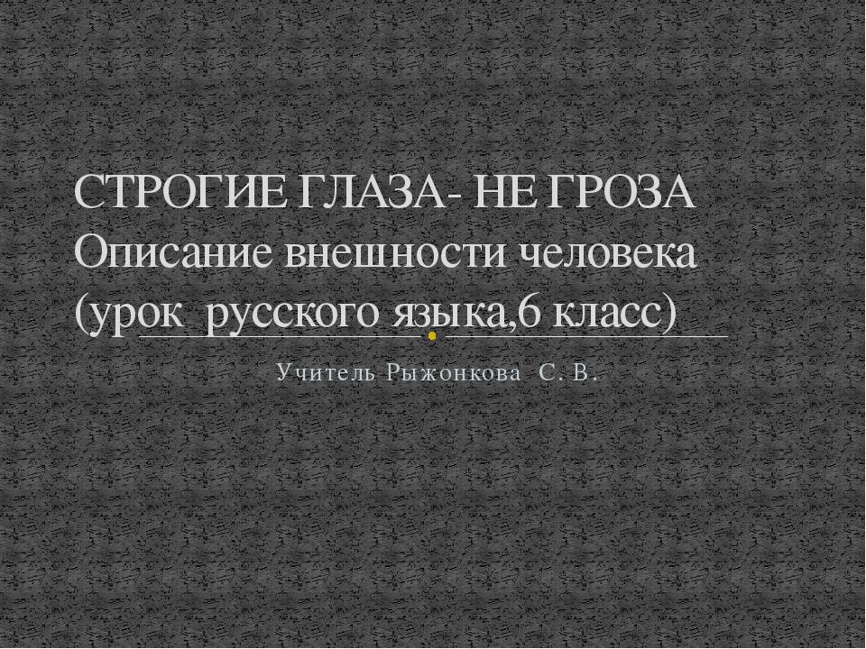 Учитель Рыжонкова С. В. СТРОГИЕ ГЛАЗА- НЕ ГРОЗА Описание внешности человека (...