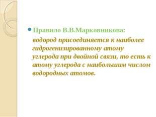 Правило В.В.Марковникова: водород присоединяется к наиболее гидрогенизированн