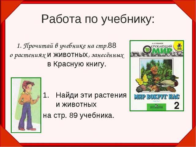 Работа по учебнику: 1. Прочитай в учебнике на стр.88 о растениях и животных,...