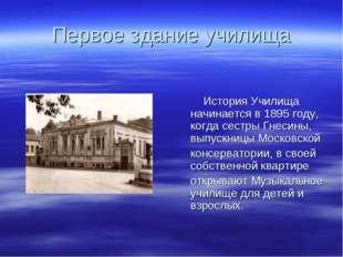 Первое здание училища История Училища начинается в 1895 году, когда сестры Гн