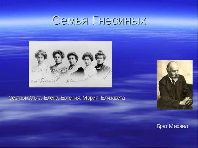 Семья Гнесиных Сестры Ольга, Елена, Евгения, Мария, Елизавета Брат Михаил