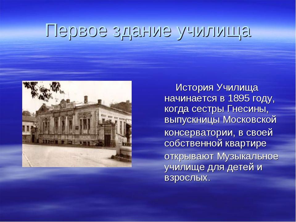 Первое здание училища История Училища начинается в 1895 году, когда сестры Гн...