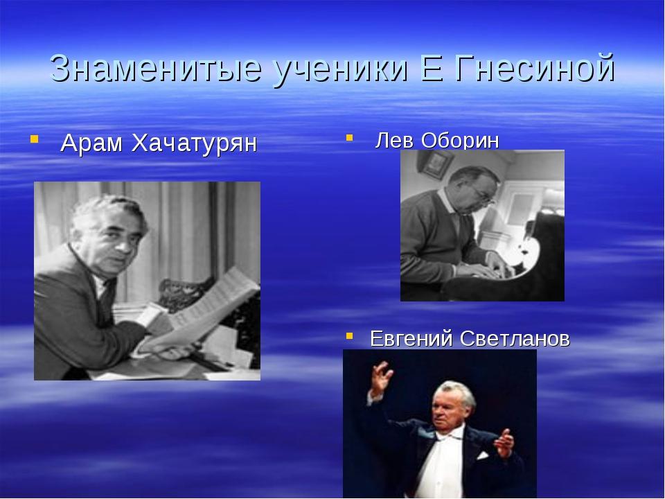 Знаменитые ученики Е Гнесиной Арам Хачатурян Лев Оборин Евгений Светланов