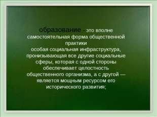 образование - это вполне самостоятельная форма общественной практики особая с