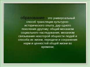 образование - это универсальный способ трансляции культурно-исторического опы