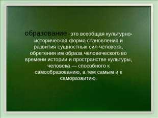 образование - это всеобщая культурно-историческая форма становления и развити