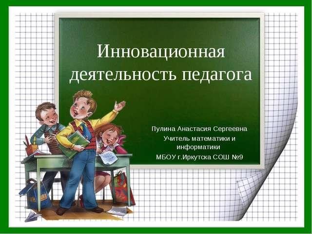 Инновационная деятельность педагога Пулина Анастасия Сергеевна Учитель матема...