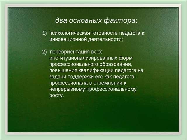 психологическая готовность педагога к инновационной деятельности; 2) переорие...