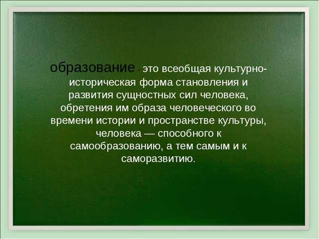 образование - это всеобщая культурно-историческая форма становления и развити...