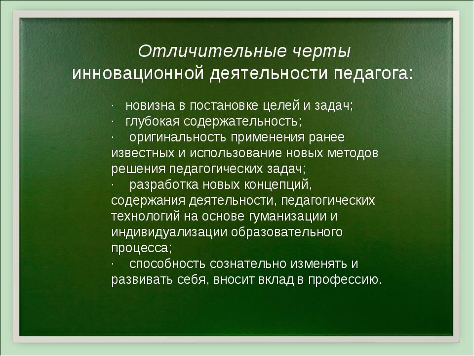Отличительные черты инновационной деятельности педагога: ·новизна в постан...