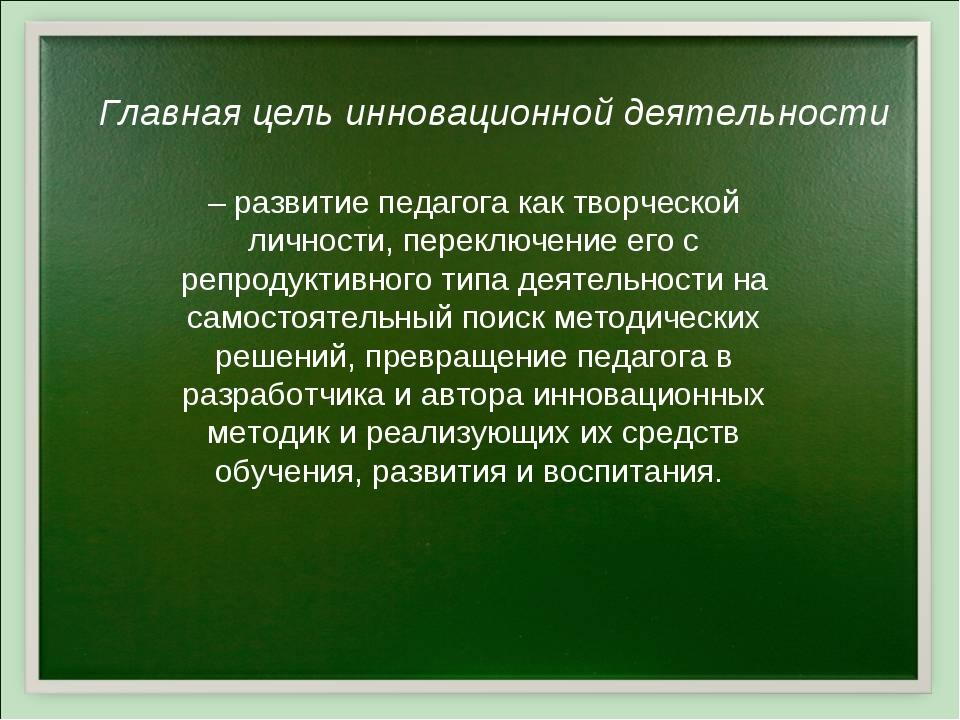 – развитие педагога как творческой личности, переключение его с репродуктивно...