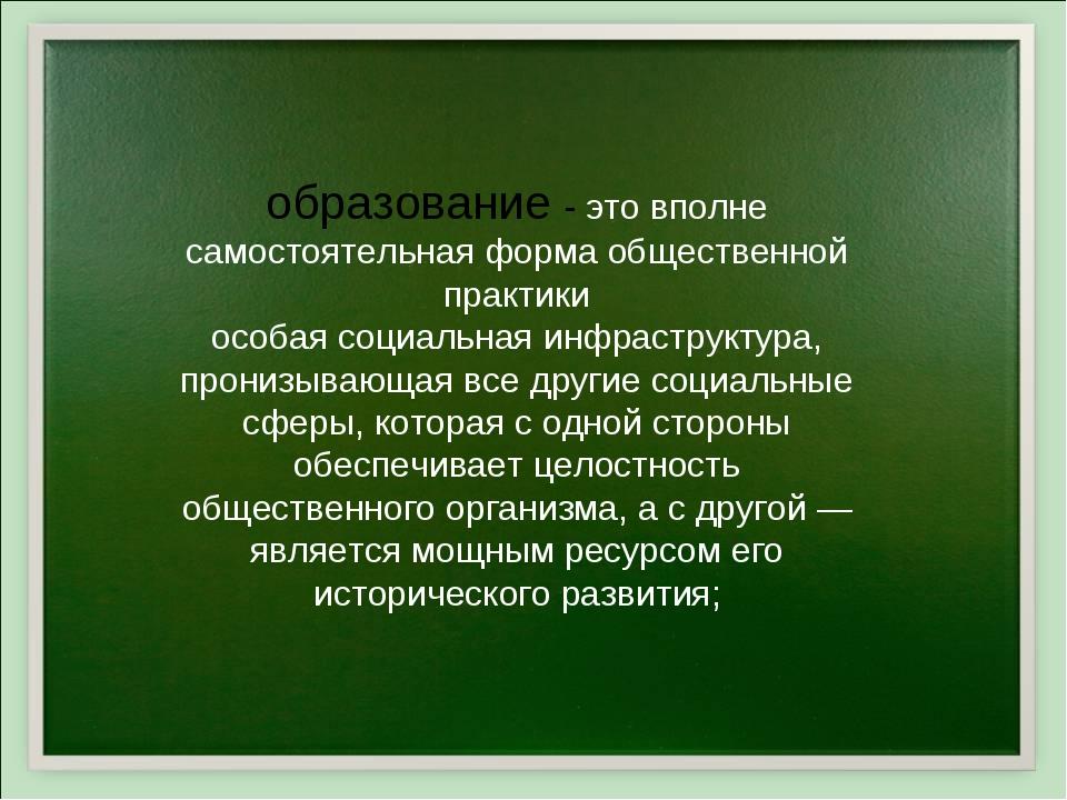 образование - это вполне самостоятельная форма общественной практики особая с...