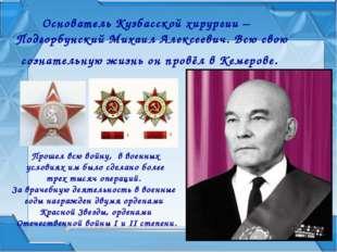 Основатель Кузбасской хирургии – Подгорбунский Михаил Алексеевич. Всю свою со