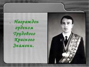 . Награжден орденом Трудового Красного Знамени.
