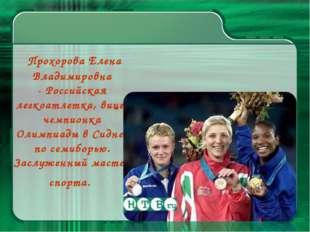 Прохорова Елена Владимировна -Российская легкоатлетка, вице-чемпионка Олимп