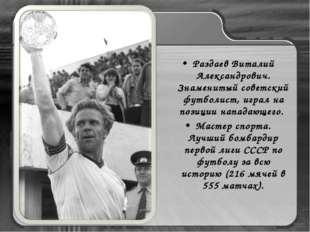 Раздаев Виталий Александрович. Знаменитый советский футболист, играл на позиц