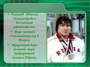Чигишев Евгений Александрович Российский тяжелоатлет. Вице-чемпион Олимпийски
