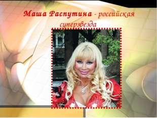 Маша Распутина - российская суперзвезда