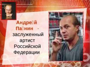 Андре́й Па́нин - заслуженный артист Российской Федерации