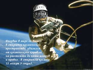 Впервые в мире он вышел в открытое космическое пространство, удалился от косм